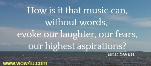 How is it that music can, without words, evoke our laughter, our fears,  our highest aspirations? Jane Swan