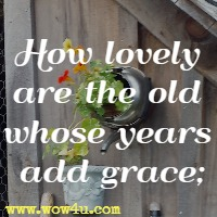 How lovely are the old whose years add grace