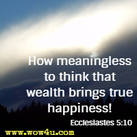 How meaningless to think that wealth brings true happiness! Ecclesiastes 5:10