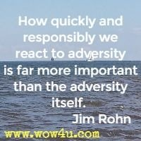 How quickly and responsibly we react to adversity is far more important  than the adversity itself.  Jim Rohn
