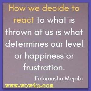 How we decide to react to what is thrown at us is what determines our level or happiness or frustration. Folorunsho Mejabi