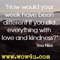 How would your week have been different if you did everything with love and kindness? Tina Nies