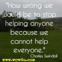 How wrong we would be to stop helping anyone because we cannot help everyone. Charles Swindoll