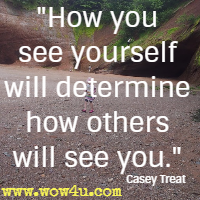 How you see yourself will determine how others will see you. Casey Treat