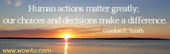 Human actions matter greatly; our choices and decisions make a difference.   Gordon T. Smith