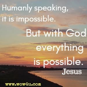 Humanly speaking, it is impossible. But with God everything is possible. Jesus