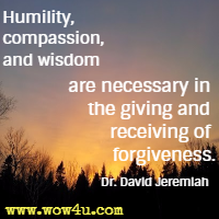 Humility, compassion, and wisdom are necessary in the giving and receiving of forgiveness.  Dr. David Jeremiah