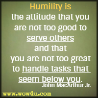 Humility is the attitude that you are not too good to serve others and that you are not too great to handle tasks that seem below you. John MacArthur Jr.