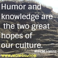 Humor and knowledge are the two great hopes of our culture. Konrad Lorenz