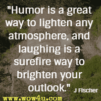 Humor is a great way to lighten any atmosphere, and laughing is a surefire way to brighten your outlook. J Fischer