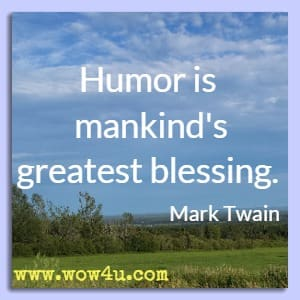 Humor is mankind's greatest blessing.  Mark Twain