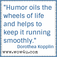 Humor oils the wheels of life and helps to keep it running smoothly. Dorothea Kopplin