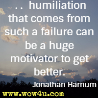 . . .  humiliation that comes from such a failure  can be a huge motivator to get better. Jonathan Harnum