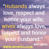 Hubands always love, respect and honor your wife; wives always love, respect and honor your husband. Ann Lynch