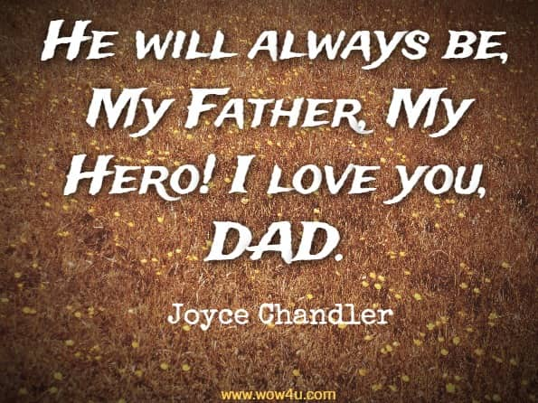 He will always be, My Father, My Hero! I love you, DAD. Joyce Chandler, My Father, My Hero
