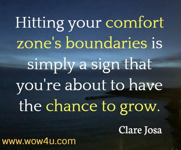 Hitting your comfort zone's boundaries is simply a sign that you're about to have the chance to grow. Clare Josa, The Little Book of Daily Sunshine