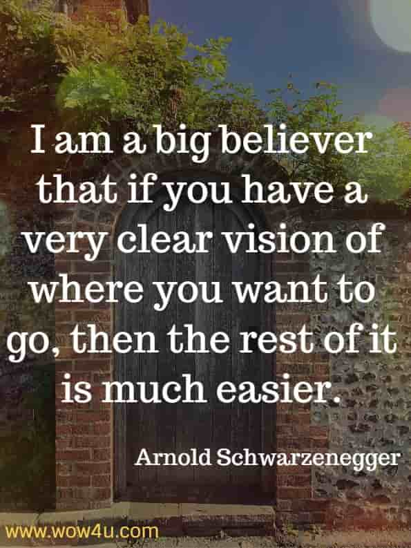 I am a big believer that if you have a very clear vision of where you want to go, then the rest of it is much easier. Arnold Schwarzenegger