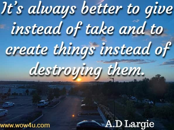 It's always better to give instead of take and to create things instead of destroying them. A.D Largie, World Wide Love