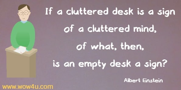 If a cluttered desk is a sign of a cluttered mind, of what, then,  is an empty desk a sign?  Albert Einstein