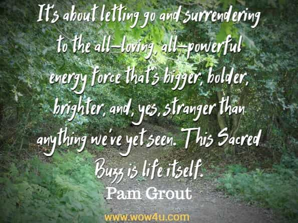 It's about letting go and surrendering to the all-loving, all-powerful energy force that's bigger, bolder, brighter, and, yes, stranger than anything we've yet seen. This Sacred Buzz is life itself. Pam Grout, The Course In Miracles