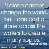 I alone cannot change the world, but I can cast a stone across the waters to create many ripples. Mother Teresa