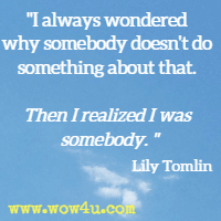 I always wondered why somebody doesn't do something about that. Then I realized I was somebody. Lily Tomlin