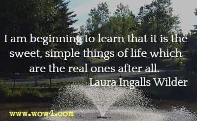 I am beginning to learn that it is the sweet, simple things of life which are the real ones after all. Laura Ingalls Wilder