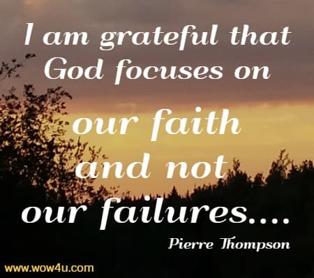 I am grateful that God focuses on our faith and not our failures....   Pierre Thompson