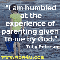 I am humbled at the experience of parenting given to me by God. Toby Peterson