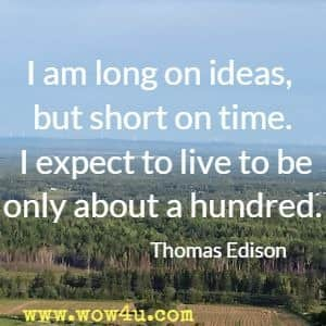 I am long on ideas, but short on time. I expect to live to be only about a hundred. Thomas Edison