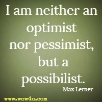 I am neither an optimist nor pessimist, but a possibilist. Max Lerner