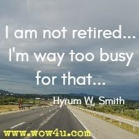 I am not retired...I'm way too busy for that... Hyrum W. Smith