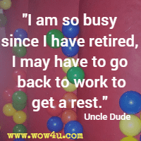 I am so busy since I have retired, I may have to go back to work to get a rest. Uncle Dude