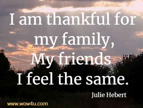 I am thankful for my family,  My friends I feel the same. Julie Hebert