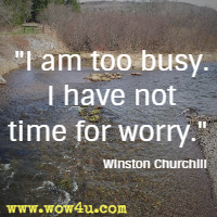 I am too busy. I have not time for worry. Winston Churchill