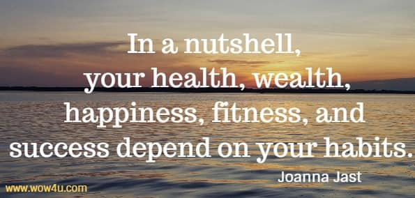 In a nutshell, your health, wealth, happiness, fitness, and  success depend on your habits.  Joanna Jast