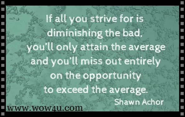 If all you strive for is diminishing the bad, you'll only attain the average and you'll miss out entirely on the opportunity to exceed the average. Shawn Achor