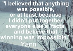 I believed that anything was possible, or at least because I didn't put together everyone else's 'facts' and believe that winning was impossible. Yanni