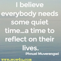 I believe everybody needs some quiet time…a time to reflect on their lives. Phnuel Muverengwi