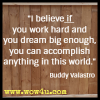 I believe if you work hard and you dream big enough, you can accomplish anything in this world. Buddy Valastro