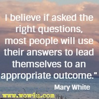 I believe if asked the right questions, most people will use their answers to lead themselves to an appropriate outcome. Mary White