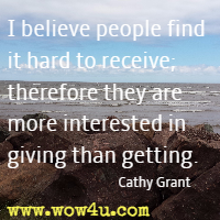 I believe people find it hard to receive; therefore they are more interested in giving than getting. Cathy Grant