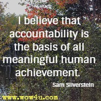 I believe that accountability is the basis of all meaningful human achievement.  Sam Silverstein