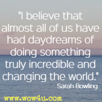 I believe that almost all of us have had daydreams of doing something truly incredible and changing the world. Sarah Bowling