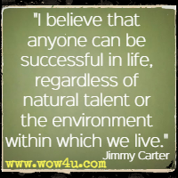 I believe that anyone can be successful in life, regardless of natural talent or the environment within which we live. Jimmy Carter