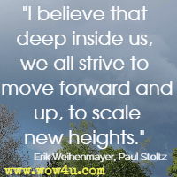 I believe that deep inside us, we all strive to move forward and up, to scale new heights. Erik Weihenmayer, Paul Stoltz