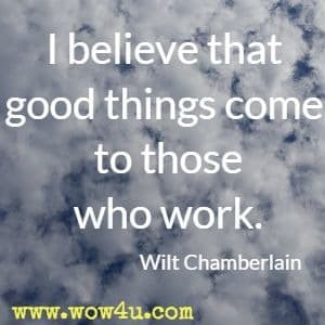 I believe that good things come to those who work. Wilt Chamberlain