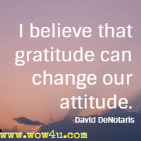 I believe that gratitude can change our attitude. David DeNotaris