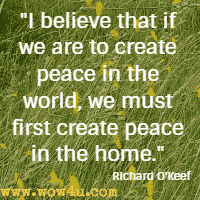 I believe that if we are to create peace in the world, we must first create peace in the home. Richard O'Keef