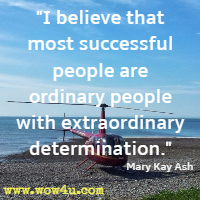 I believe that most successful people are ordinary people with extraordinary determination. Mary Kay Ash